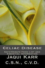 Celiac Disease; Safe/Unsafe Food List and Essential Information on Living with a Gluten Free Diet ebook by Jaqui Karr