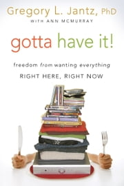 Gotta Have It! - Freedom from Wanting Everything Right Here, Right Now ebook by Gregory L. Jantz, Ph.D.