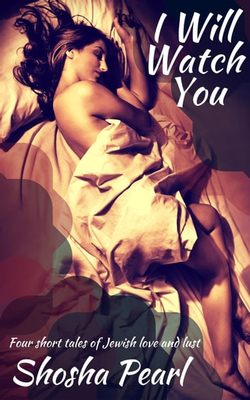 I Will Watch You: Four short tales of Jewish love and lust ebook by Shosha Pearl