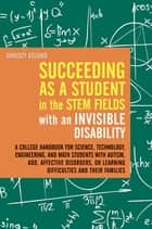 Succeeding as a Student in the STEM Fields with an Invisible Disability - A College Handbook for Science, Technology, Engineering, and Math Students with Autism, ADD, Affective Disorders, or Learning Difficulties and their Families ebook by Christy Oslund