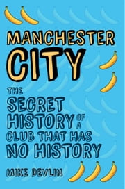Manchester City - The Secret History of a Club That Has No History ebook by Steve Dickens
