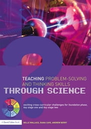 Teaching Problem-Solving and Thinking Skills through Science - Exciting Cross-Curricular Challenges for Foundation Phase, Key Stage One and Key Stage Two ebook by Belle Wallace,Andrew Berry,Diana Cave