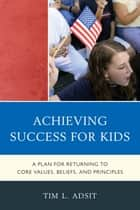 Achieving Success for Kids - A Plan for Returning to Core Values, Beliefs, and Principles ebook by Tim L. Adsit