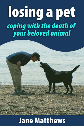 Losing a Pet: coping with the death of your beloved animal ebook by Jane Matthews