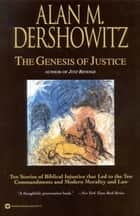 The Genesis of Justice - Ten Stories of Biblical Injustice that Led to the Ten Commandments and Modern Morality and Law ebook by Alan M. Dershowitz