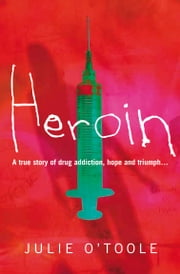 Heroin - A true story of drug addiction, hope and triumph ebook by Julie O'Toole