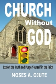 Church Without God: Exploit The Truth And Purge Yourself In The Faith ebook by Moses A. Ojute