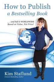 How to Publish a Bestselling Book … and Sell It WORLDWIDE Based on Value, Not Price! ebook by Kim Staflund