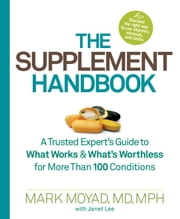 The Supplement Handbook - A Trusted Expert's Guide to What Works & What's Worthless for More Than 100 Conditions ebook by Mark Moyad,Janet Lee