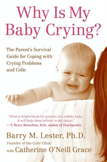 Why Is My Baby Crying? - The Parent's Survival Guide for Coping with Crying Problems and Colic ebook by Barry Lester PhD,Catherine O'Neill Grace