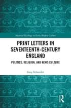 Print Letters in Seventeenth‐Century England - Politics, Religion, and News Culture ebook by Gary Schneider