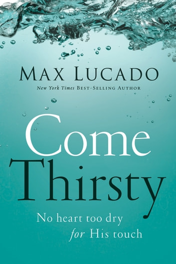 Come Thirsty - No Heart Too Dry for His Touch ebook by Max Lucado