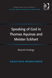 Speaking of God in Thomas Aquinas and Meister Eckhart - Beyond Analogy ebook by Assoc Prof Anastasia Wendlinder,Revd Jeff Astley,Professor James A Beckford,Mr Richard Brummer,Professor Vincent Brümmer,Professor Paul S Fiddes,Professor T J Gorringe,Mr Stanley J Grenz,Mr Richard Hutch,Dr David Jasper,Ms Judith Lieu,Professor Geoffrey Samuel,Mr Gerhard Sauter,Professor Adrian Thatcher,Canon Anthony C Thiselton,Mr Terrance Tilley,Mr Alan Torrance,Mr Miroslav Volf,Mr Raymond Brady Williams