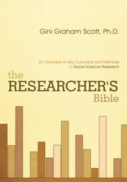 The Researcher's Bible - An Overview of Key Concepts and Methods in Social Science Research ebook by Gini Graham Scott, Ph.D.