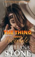 The Thing About Trouble ebook by Juliana Stone