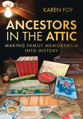 Ancestors in the Attic - Making Family Memorabilia into History ebook by Karen Foy