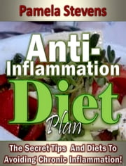 Anti-Inflammation Diet Plan: The Secret Tips And Diets To Avoiding Chronic Inflammation! ebook by Pamela Stevens