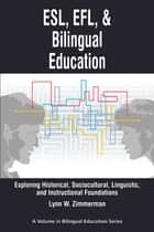 ESL, EFL and Bilingual Education - Exploring Historical, Sociocultural, Linguistic, and Instructional Foundations ebook by Lynn W. Zimmerman