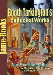 Booth Tarkington's Collected Works - ( 22 Works) ebook by Booth Tarkington