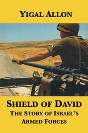 Shield of David: The Story of Israel's Armed Forces ebook by Yigal Allon