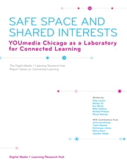Safe Space and Shared Interests - YOUmedia Chicago as a Laboratory for Connected Learning ebook by Kiley Larson,Mizuko Ito,Eric Brown,Mike Hawkins,Nichole Pinkard,Penny Sebring