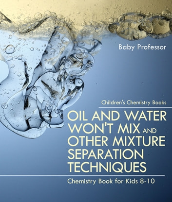 Oil and Water Won't Mix and Other Mixture Separation Techniques - Chemistry Book for Kids 8-10 | Children's Chemistry Books ebook by Baby Professor