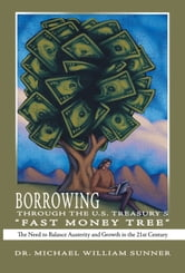 "Borrowing Through the U.S. Treasury's ""Fast Money Tree"" - The Need to Balance Austerity and Growth in the 21st Century ebook by Dr. Michael William Sunner"