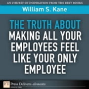 The Truth About Making All Your Employees Feel Like Your Only Employee ebook by William S. Kane