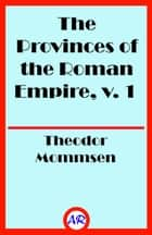 The Provinces of the Roman Empire, v. 1 (Illustrated) ebook by Theodor Mommsen