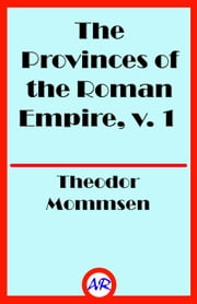 The Provinces of the Roman Empire, v. 1 (Illustrated) - From Caesar to Diocletian ebook by Theodor Mommsen