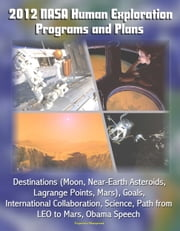 2012 NASA Human Exploration Programs and Plans: Destinations (Moon, Near-Earth Asteroids, Lagrange Points, Mars), Goals, International Collaboration, Science, Path from LEO to Mars, Obama Speech ebook by Progressive Management