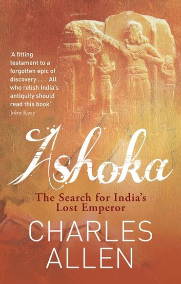 Ashoka - The Search for India's Lost Emperor ebook by Charles Allen