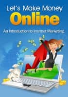 Let's Make Money Online - An Introduction To Internet Marketing eBook by Thrivelearning Institute Library