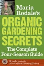 Maria Rodale's Organic Gardening Secrets - The Complete Four Season Guide ebook by Maria Rodale