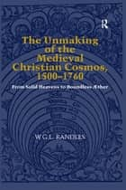 The Unmaking of the Medieval Christian Cosmos, 1500–1760 - From Solid Heavens to Boundless Æther ebook by W.G.L. Randles