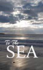 To the Sea ebook by Katrine Ritchie