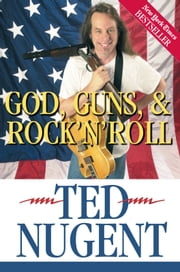 God, Guns & Rock'N'Roll ebook by Ted Nugent