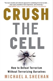Crush the Cell - How to Defeat Terrorism Without Terrorizing Ourselves ebook by Michael A. Sheehan
