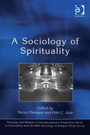 A Sociology of Spirituality ebook by Revd Dr Peter C Jupp,Dr Kieran Flanagan,Dr Kristin Aune,Dr Pink Dandelion,CPQS,Woodbrooke
