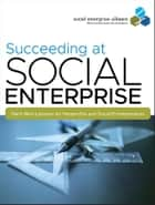 Succeeding at Social Enterprise - Hard-Won Lessons for Nonprofits and Social Entrepreneurs ebook by Social Enterprise Alliance