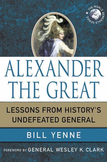 Alexander the Great - Lessons from History's Undefeated General eBook by Bill Yenne