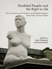 Disabled People and the Right to Life - The Protection and Violation of Disabled People's Most Basic Human Rights ebook by