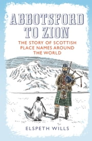 Abbotsford to Zion - The Story of Scottish Place-names Around the World ebook by Elspeth Wills