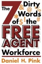 The 7 Dirty Words of the Free Agent Workforce ebook by Daniel H. Pink