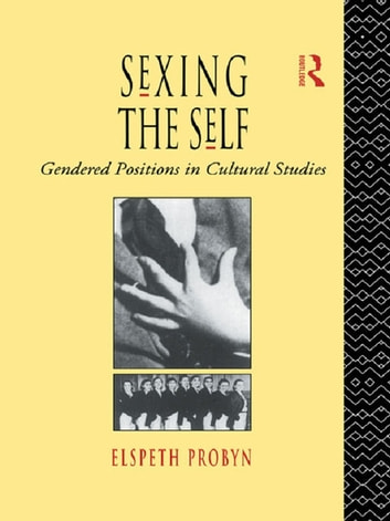 Sexing the Self - Gendered Positions in Cultural Studies ebook by Elspeth Probyn