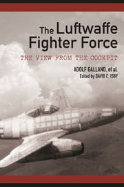 The Luftwaffe Fighter Force - The View from the Cockpit ebook by David C. Isby,Adolf Galland