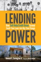 Lending Power - How Self-Help Credit Union Turned Small-Time Loans into Big-Time Change ebook by Howard E. Covington Jr.