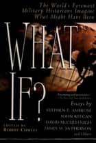What If? - The World's Foremost Historians Imagine What Might Have Been ebook by Robert Cowley
