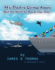 My Dad is Going Away But He Will be Back One Day!: A Deployment Story - Deployment Series, #1 ebook by James Thomas