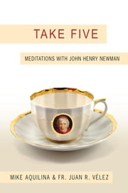 Take Five - Meditations with John Henry Newman ebook by Mike Aquilina,Juan Velez